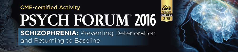PSYCH FORUM 2016: Schizophrenia: Preventing Deterioration and Returning to Baseline
