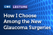 How I Choose Among the New Glaucoma Surgeries