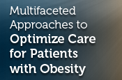 Multifaceted Approaches to Optimize Care for Patients with Obesity