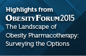 Highlights from Obesity Forum 2015 - The Landscape of Obesity Pharmacotherapy: Surveying the Options