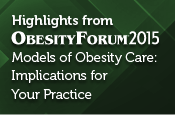 Highlights from Obesity Forum 2015 - Models of Obesity Care: Implications for Your Practice