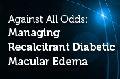 Against All Odds: Managing Recalcitrant Diabetic Macular Edema