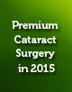 Premium Cataract Surgery in 2015: Advances in Technique, Technology, and Premium IOL Materials