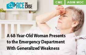 Ace the Case: A 68-Year-Old Woman Presents to the Emergency Department With Generalized Weakness