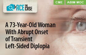 Ace the Case: A 73-Year-Old Woman With Abrupt Onset of Transient Left-Sided Diplopia