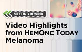 Meeting Rewind Video Highlights from HemOnc Today Melanoma