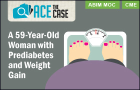 Ace the Case: A 59-Year-Old Woman With Prediabetes and Weight Gain
