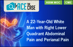 Ace the Case: 22-Year-Old White Man with Right Lower Quadrant Abdominal Pain and Perianal Pain